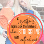 5 questions moms ask themselves when struggling with motherhood